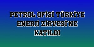 Petrol Ofisi Türkiye Enerji Zirvesi'ne katıldı