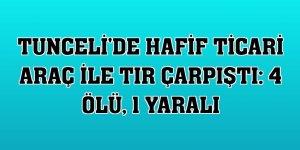 Tunceli'de hafif ticari araç ile tır çarpıştı: 4 ölü, 1 yaralı