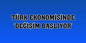 Türk ekonomisinde 'Değişim Başlıyor'
