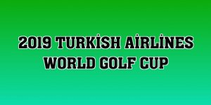 2019 Turkish Airlines World Golf Cup