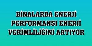 Binalarda enerji performansı enerji verimliliğini artıyor