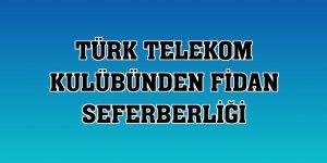 Türk Telekom Kulübünden fidan seferberliği