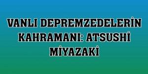 Vanlı depremzedelerin kahramanı: Atsushi Miyazaki