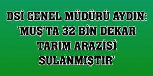 DSİ Genel Müdürü Aydın: 'Muş'ta 32 bin dekar tarım arazisi sulanmıştır'