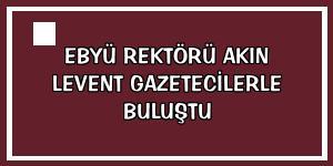 EBYÜ Rektörü Akın Levent gazetecilerle buluştu