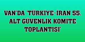 Van'da 'Türkiye-İran 55. Alt Güvenlik Komite Toplantısı'