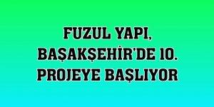 Fuzul Yapı, Başakşehir'de 10. projeye başlıyor