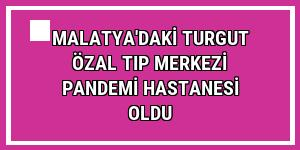 Malatya'daki Turgut Özal Tıp Merkezi pandemi hastanesi oldu