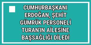 Cumhurbaşkanı Erdoğan, şehit gümrük personeli Turan'ın ailesine başsağlığı diledi