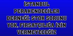 İstanbul Perakendeciler Derneği: Stok sorunu yok, fırsatçılığa izin vermeyeceğiz