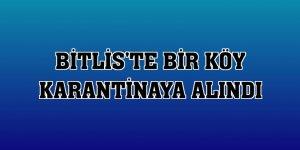 Bitlis'te bir köy karantinaya alındı