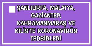 Şanlıurfa, Malatya, Gaziantep, Kahramanmaraş ve Kilis'te koronavirüs tedbirleri