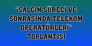 'Salgın Süreci ve Sonrasında Telekom Operatörleri' toplantısı