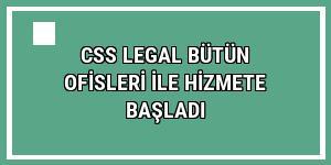 CSS Legal bütün ofisleri ile hizmete başladı