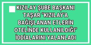 Kızılay Şube Başkanı Taşar 'Kızılay'a bağışlanan etlerin otelinde kullanıldığı' iddialarını yalanladı