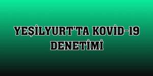Yeşilyurt'ta Kovid-19 denetimi