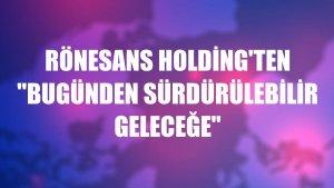 """Rönesans Holding'ten """"Bugünden Sürdürülebilir Geleceğe"""""""
