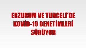 Erzurum ve Tunceli'de Kovid-19 denetimleri sürüyor