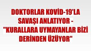 """DOKTORLAR KOVİD-19'LA SAVAŞI ANLATIYOR - """"Kurallara uymayanlar bizi derinden üzüyor"""""""