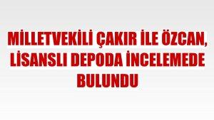 Milletvekili Çakır ile Özcan, lisanslı depoda incelemede bulundu