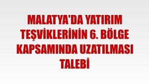Malatya'da yatırım teşviklerinin 6. bölge kapsamında uzatılması talebi