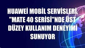 Huawei Mobil Servisleri, 'Mate 40 Serisi'nde üst düzey kullanım deneyimi sunuyor