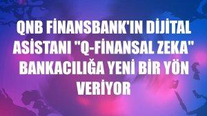 QNB Finansbank'ın dijital asistanı 'Q-Finansal zeka' bankacılığa yeni bir yön veriyor
