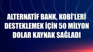 Alternatif Bank, KOBİ'leri desteklemek için 50 milyon dolar kaynak sağladı