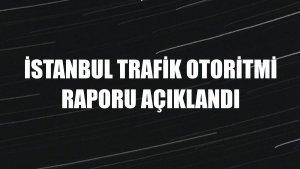 İstanbul Trafik Otoritmi Raporu açıklandı