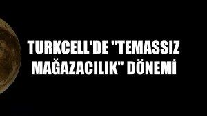 Turkcell'de 'Temassız mağazacılık' dönemi