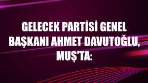 Gelecek Partisi Genel Başkanı Ahmet Davutoğlu, Muş'ta: