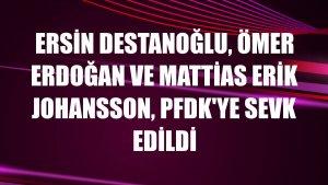 Ersin Destanoğlu, Ömer Erdoğan ve Mattias Erik Johansson, PFDK'ye sevk edildi