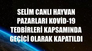 Selim canlı hayvan pazarları Kovid-19 tedbirleri kapsamında geçici olarak kapatıldı