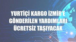 Yurtiçi Kargo İzmir'e gönderilen yardımları ücretsiz taşıyacak