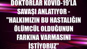 """DOKTORLAR KOVİD-19'LA SAVAŞI ANLATIYOR - """"Halkımızın bu hastalığın ölümcül olduğunun farkına varmasını istiyoruz"""""""