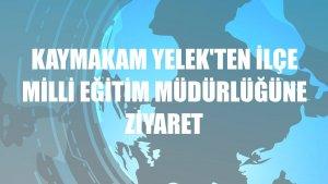 Kaymakam Yelek'ten İlçe Milli Eğitim Müdürlüğüne ziyaret