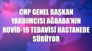 CHP Genel Başkan Yardımcısı Ağbaba'nın Kovid-19 tedavisi hastanede sürüyor