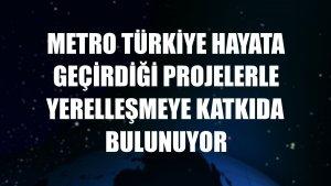 Metro Türkiye hayata geçirdiği projelerle yerelleşmeye katkıda bulunuyor