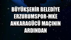 Büyükşehir Belediye Erzurumspor-MKE Ankaragücü maçının ardından