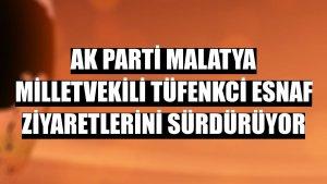 AK Parti Malatya Milletvekili Tüfenkci esnaf ziyaretlerini sürdürüyor