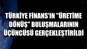 Türkiye Finans'ın 'Üretime Dönüş' buluşmalarının üçüncüsü gerçekleştirildi