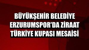 Büyükşehir Belediye Erzurumspor'da Ziraat Türkiye Kupası mesaisi
