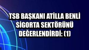 TSB Başkanı Atilla Benli sigorta sektörünü değerlendirdi: (1)