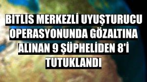 Bitlis merkezli uyuşturucu operasyonunda gözaltına alınan 9 şüpheliden 8'i tutuklandı