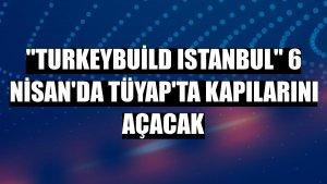 'Turkeybuild Istanbul' 6 Nisan'da TÜYAP'ta kapılarını açacak