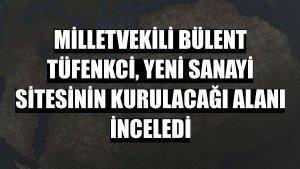Milletvekili Bülent Tüfenkci, Yeni Sanayi Sitesinin kurulacağı alanı inceledi