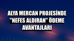 Alya Mercan projesinde 'nefes aldıran' ödeme avantajları