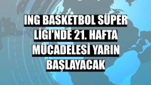 ING Basketbol Süper Ligi'nde 21. hafta mücadelesi yarın başlayacak