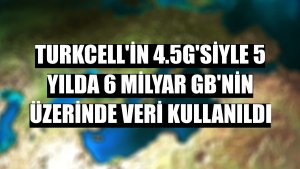 Turkcell'in 4.5G'siyle 5 yılda 6 milyar GB'nin üzerinde veri kullanıldı