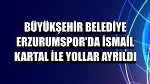 Büyükşehir Belediye Erzurumspor'da İsmail Kartal ile yollar ayrıldı